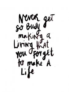 Never get so busy making a living that you forget to make a life