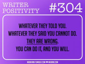 Whatever they told you. Whatever they said you cannot do. They are wrong. You can do it, and you will.
